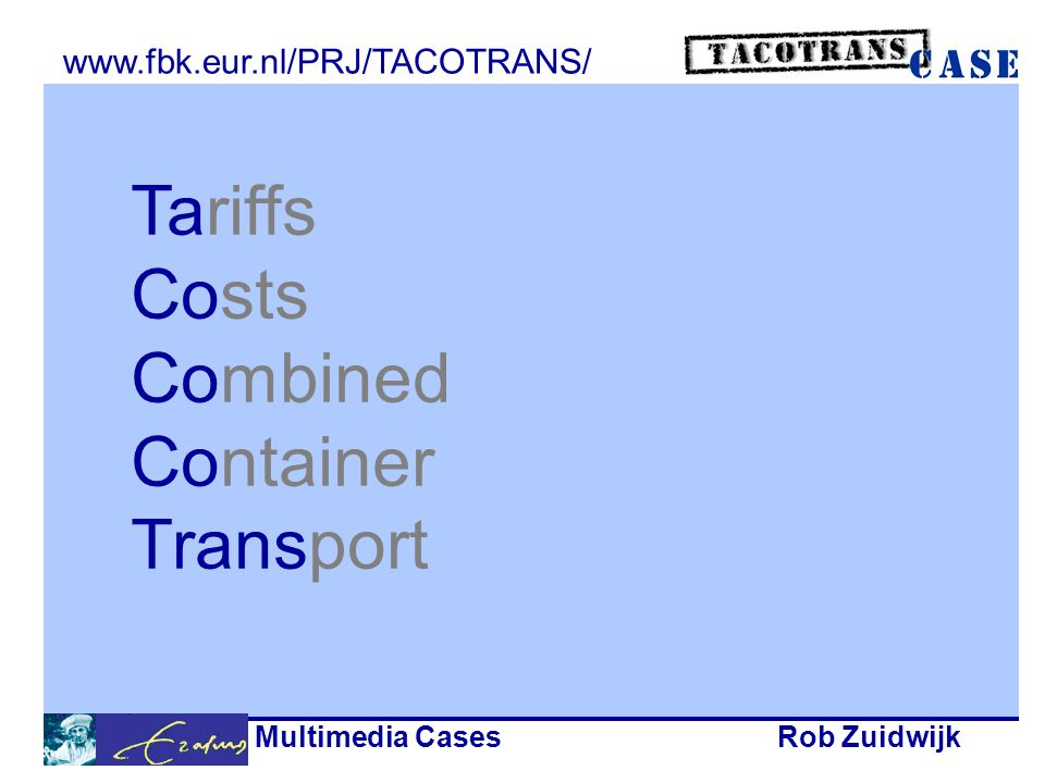 Multimedia CasesRob Zuidwijk Tariffs Costs Combined Container Transport www.fbk.eur.nl/PRJ/TACOTRANS/