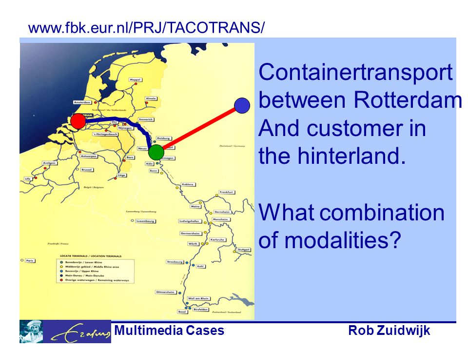 Multimedia CasesRob Zuidwijk Containertransport between Rotterdam And customer in the hinterland. What combination of modalities? www.fbk.eur.nl/PRJ/T