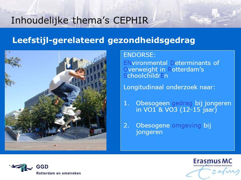 Inhoudelijke thema's CEPHIR ENDORSE: ENvironmental Determinants of Overweight in Rotterdam's SchoolchildrEn Longitudinaal onderzoek naar: 1.Obesogeen gedrag bij jongeren in VO1 & VO3 (12-15 jaar) 2.
