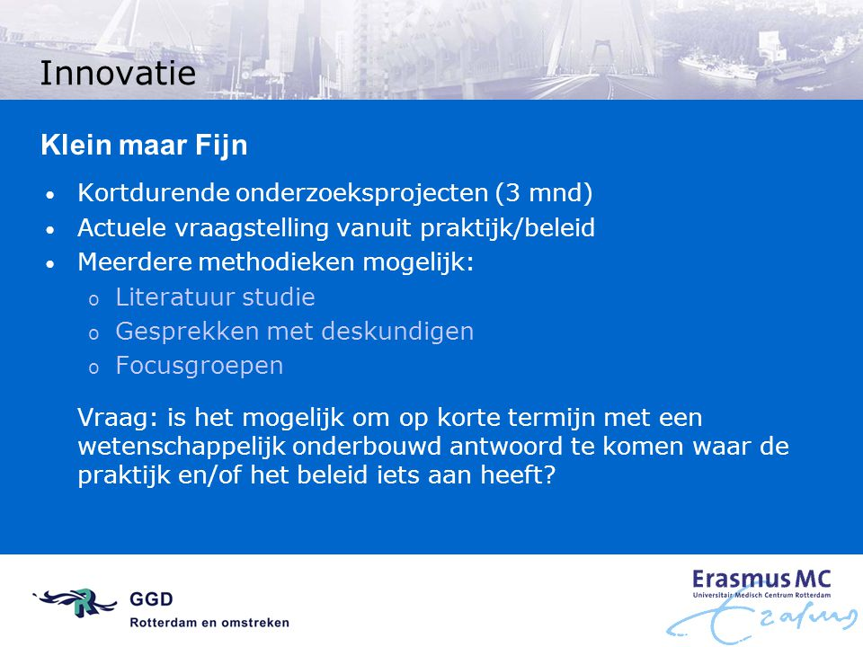 Innovatie Klein maar Fijn Kortdurende onderzoeksprojecten (3 mnd) Actuele vraagstelling vanuit praktijk/beleid Meerdere methodieken mogelijk: o Litera