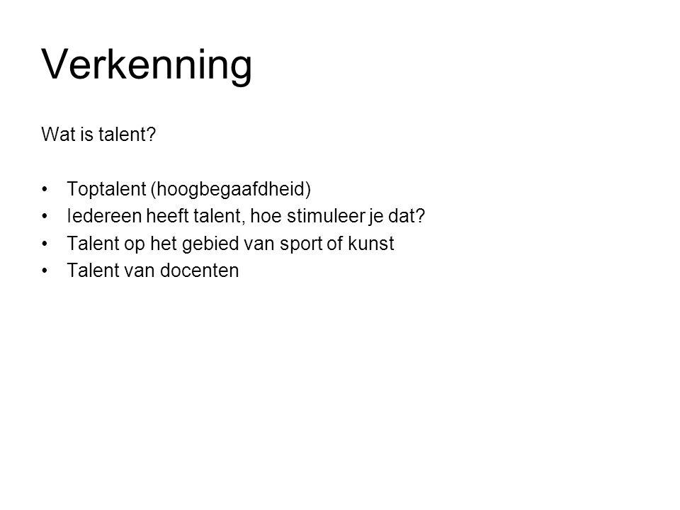 Verkenning Wat is talent? Toptalent (hoogbegaafdheid) Iedereen heeft talent, hoe stimuleer je dat? Talent op het gebied van sport of kunst Talent van