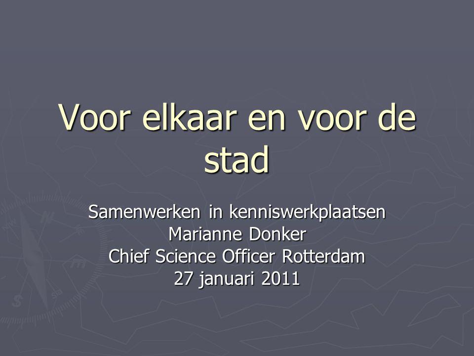 Voor elkaar en voor de stad Samenwerken in kenniswerkplaatsen Marianne Donker Chief Science Officer Rotterdam 27 januari 2011