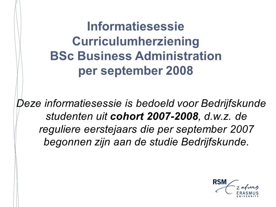 Informatiesessie Curriculumherziening BSc Business Administration per september 2008 Deze informatiesessie is bedoeld voor Bedrijfskunde studenten uit cohort 2007-2008, d.w.z.