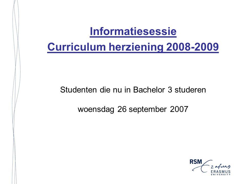 Informatiesessie Curriculum herziening 2008-2009 Studenten die nu in Bachelor 3 studeren woensdag 26 september 2007