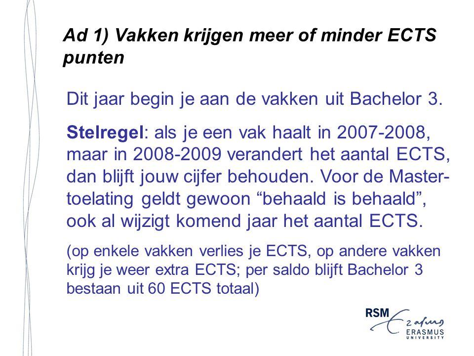 Ad 1) Vakken krijgen meer of minder ECTS punten Dit jaar begin je aan de vakken uit Bachelor 3.