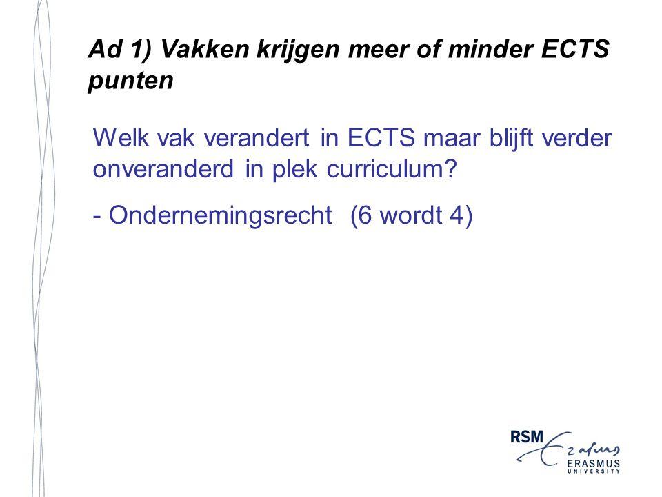 Ad 1) Vakken krijgen meer of minder ECTS punten Welk vak verandert in ECTS maar blijft verder onveranderd in plek curriculum.