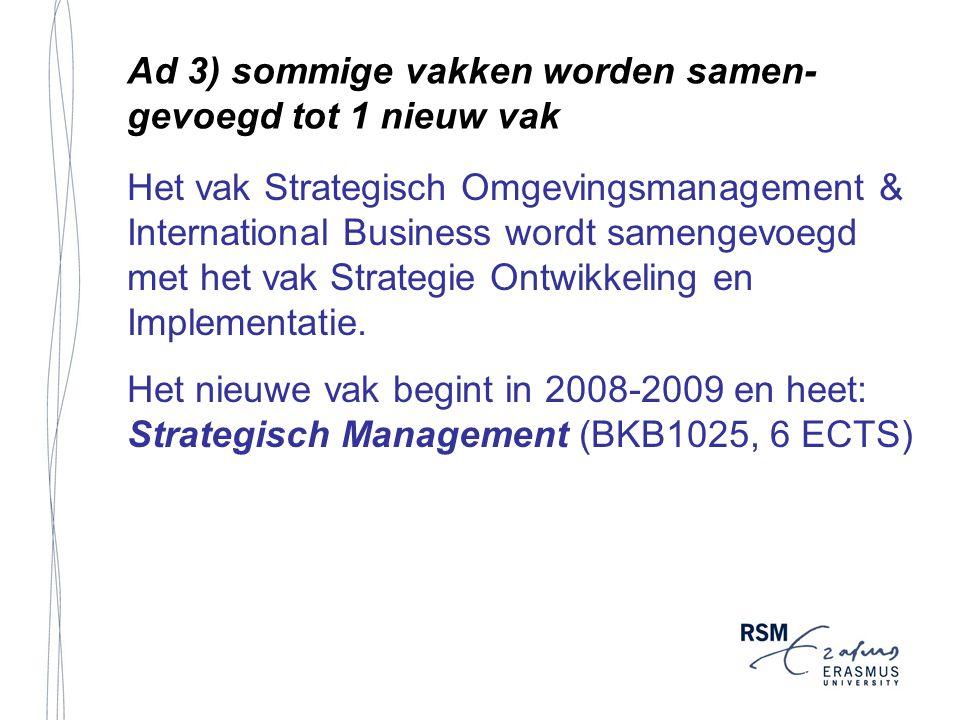 Ad 3) sommige vakken worden samen- gevoegd tot 1 nieuw vak Het vak Strategisch Omgevingsmanagement & International Business wordt samengevoegd met het vak Strategie Ontwikkeling en Implementatie.