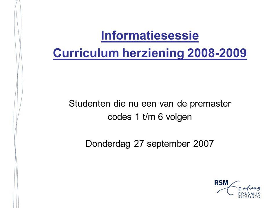 Informatiesessie Curriculum herziening 2008-2009 Studenten die nu een van de premaster codes 1 t/m 6 volgen Donderdag 27 september 2007