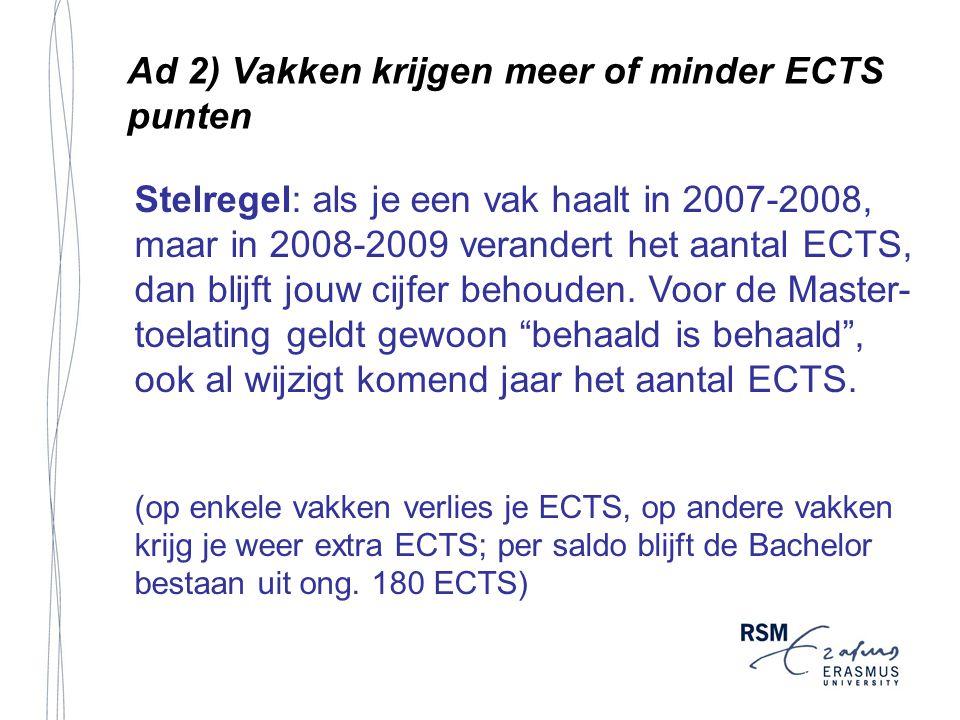 Ad 2) Vakken krijgen meer of minder ECTS punten Stelregel: als je een vak haalt in 2007-2008, maar in 2008-2009 verandert het aantal ECTS, dan blijft jouw cijfer behouden.