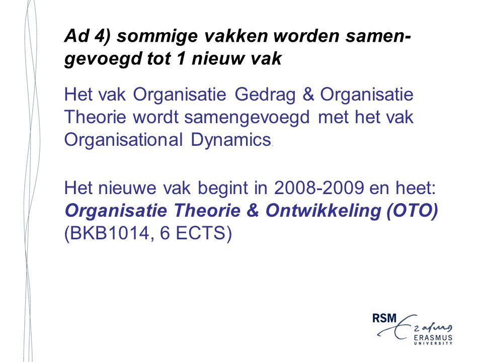 Ad 4) sommige vakken worden samen- gevoegd tot 1 nieuw vak Het vak Organisatie Gedrag & Organisatie Theorie wordt samengevoegd met het vak Organisational Dynamics.