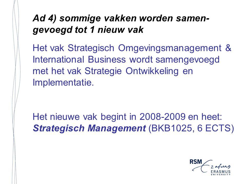 Ad 4) sommige vakken worden samen- gevoegd tot 1 nieuw vak Het vak Strategisch Omgevingsmanagement & International Business wordt samengevoegd met het vak Strategie Ontwikkeling en Implementatie.