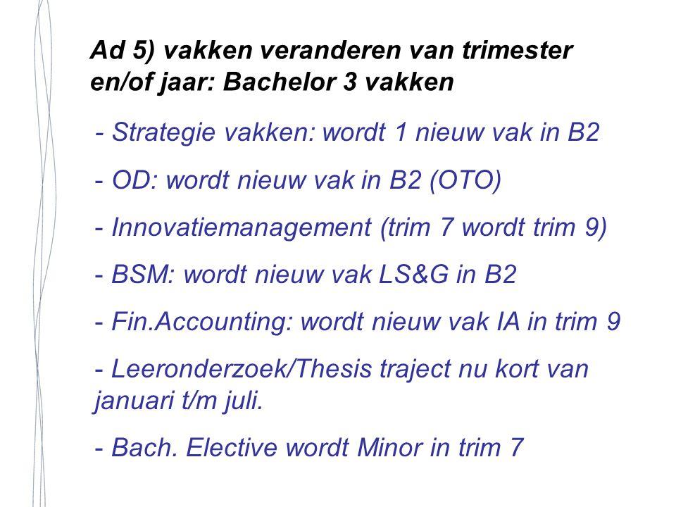 Ad 5) vakken veranderen van trimester en/of jaar: Bachelor 3 vakken - Strategie vakken: wordt 1 nieuw vak in B2 - OD: wordt nieuw vak in B2 (OTO) - Innovatiemanagement (trim 7 wordt trim 9) - BSM: wordt nieuw vak LS&G in B2 - Fin.Accounting: wordt nieuw vak IA in trim 9 - Leeronderzoek/Thesis traject nu kort van januari t/m juli.