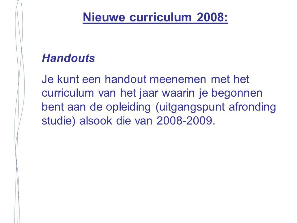 Handouts Je kunt een handout meenemen met het curriculum van het jaar waarin je begonnen bent aan de opleiding (uitgangspunt afronding studie) alsook die van 2008-2009.