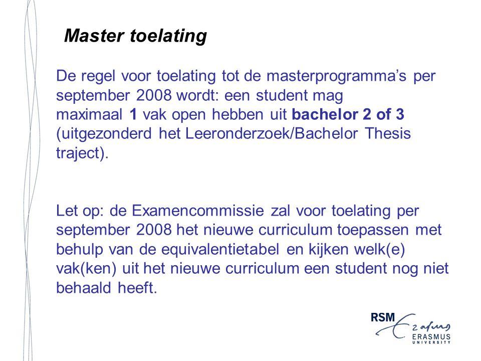 Master toelating De regel voor toelating tot de masterprogramma's per september 2008 wordt: een student mag maximaal 1 vak open hebben uit bachelor 2 of 3 (uitgezonderd het Leeronderzoek/Bachelor Thesis traject).