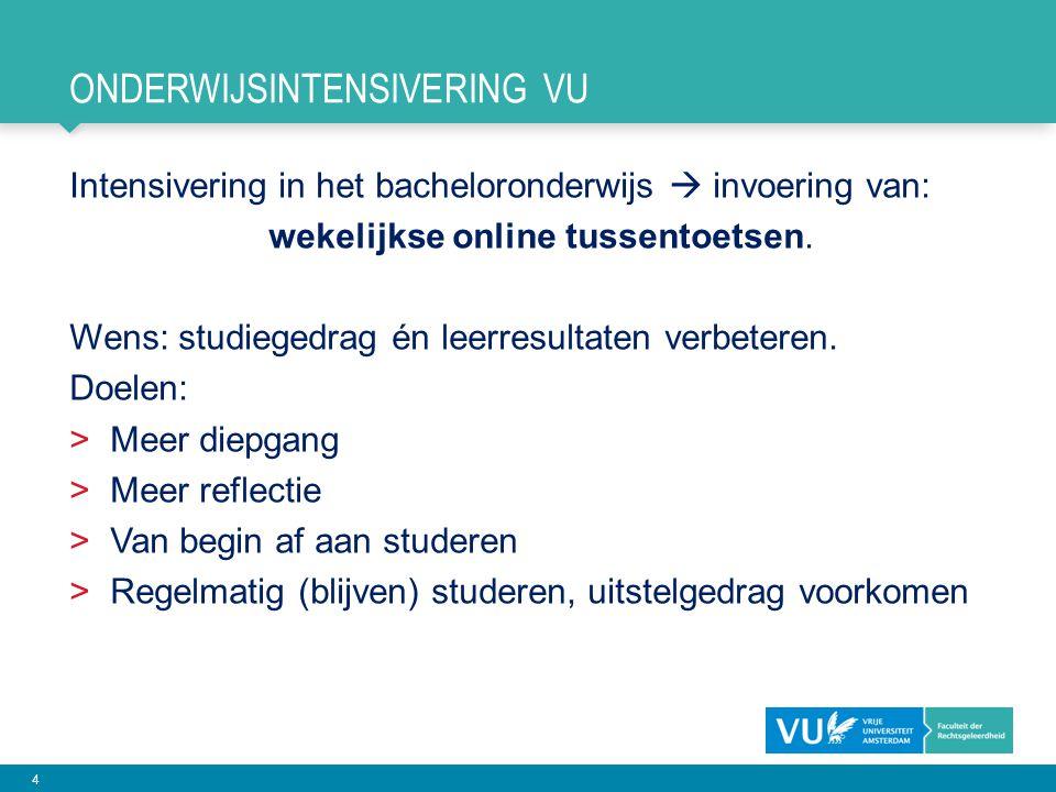 4 ONDERWIJSINTENSIVERING VU Intensivering in het bacheloronderwijs  invoering van: wekelijkse online tussentoetsen. Wens: studiegedrag én leerresulta