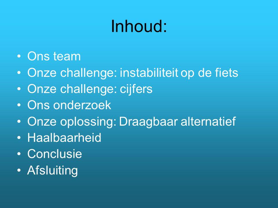 Inhoud: Ons team Onze challenge: instabiliteit op de fiets Onze challenge: cijfers Ons onderzoek Onze oplossing: Draagbaar alternatief Haalbaarheid Conclusie Afsluiting