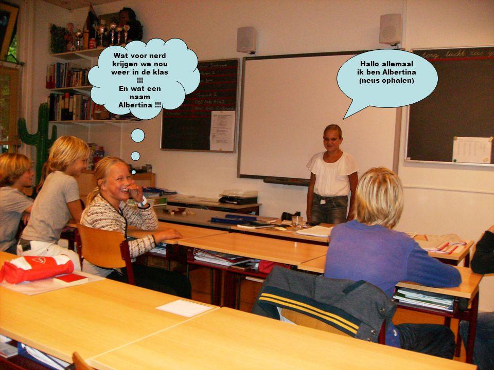 Hallo allemaal ik ben Albertina (neus ophalen) Wat voor nerd krijgen we nou weer in de klas !!! En wat een naam Albertina !!!