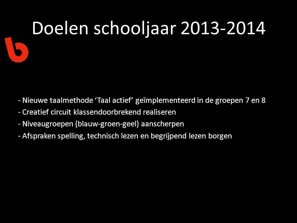 Doelen schooljaar 2013-2014 - Nieuwe taalmethode 'Taal actief' geïmplementeerd in de groepen 7 en 8 - Creatief circuit klassendoorbrekend realiseren - Niveaugroepen (blauw-groen-geel) aanscherpen - Afspraken spelling, technisch lezen en begrijpend lezen borgen