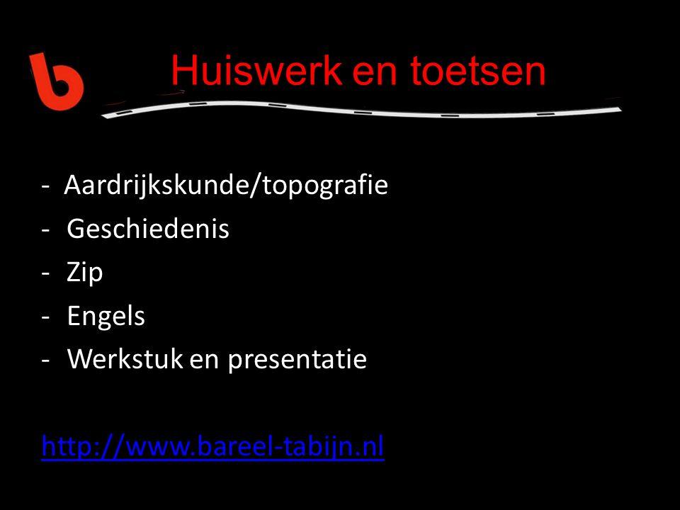 Huiswerk en toetsen - Aardrijkskunde/topografie -Geschiedenis -Zip -Engels -Werkstuk en presentatie http://www.bareel-tabijn.nl