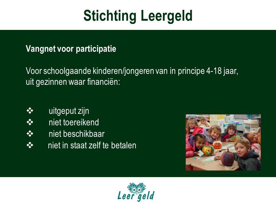 Stichting Leergeld Vangnet voor participatie Voor schoolgaande kinderen/jongeren van in principe 4-18 jaar, uit gezinnen waar financiën:  uitgeput zijn  niet toereikend  niet beschikbaar  niet in staat zelf te betalen