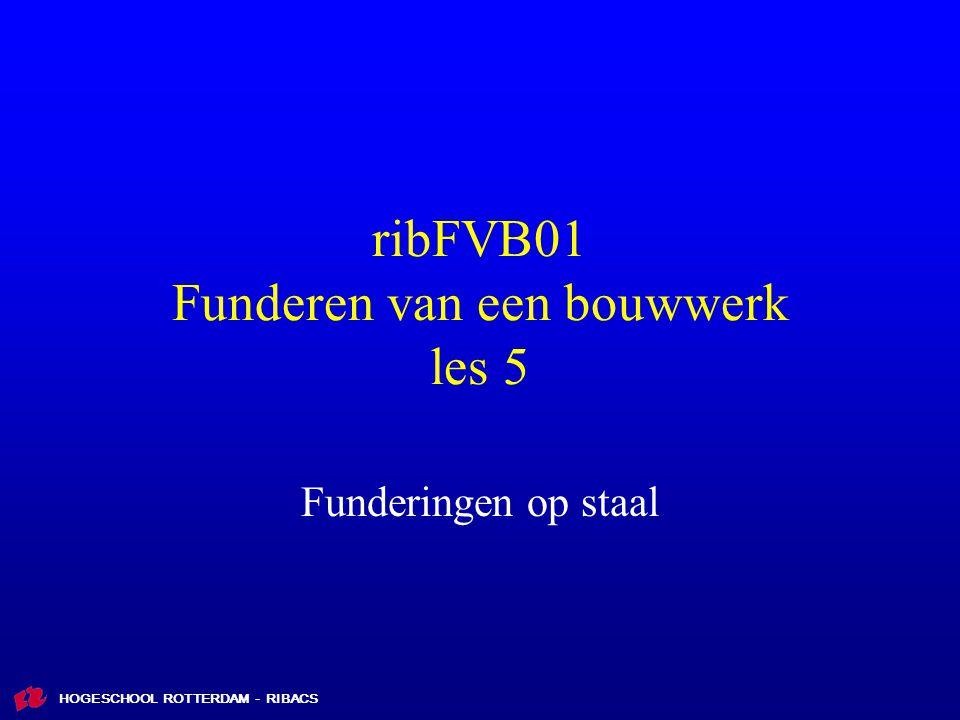 HOGESCHOOL ROTTERDAM - RIBACS ribFVB01 Funderen van een bouwwerk les 5 Funderingen op staal