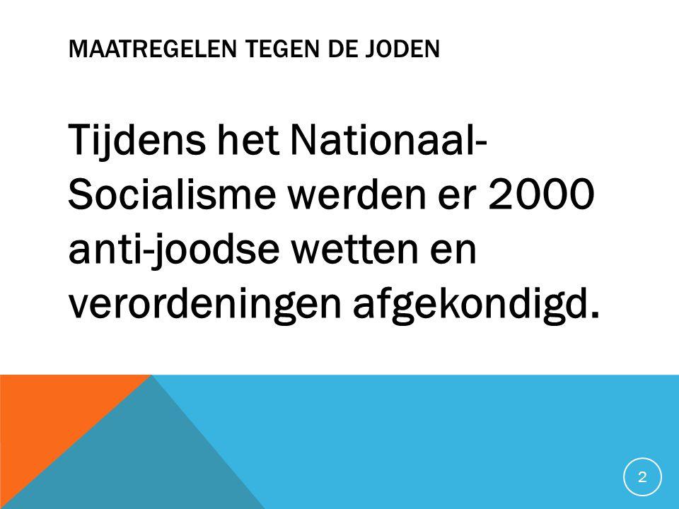 MAATREGELEN TEGEN DE JODEN Tijdens het Nationaal- Socialisme werden er 2000 anti-joodse wetten en verordeningen afgekondigd.