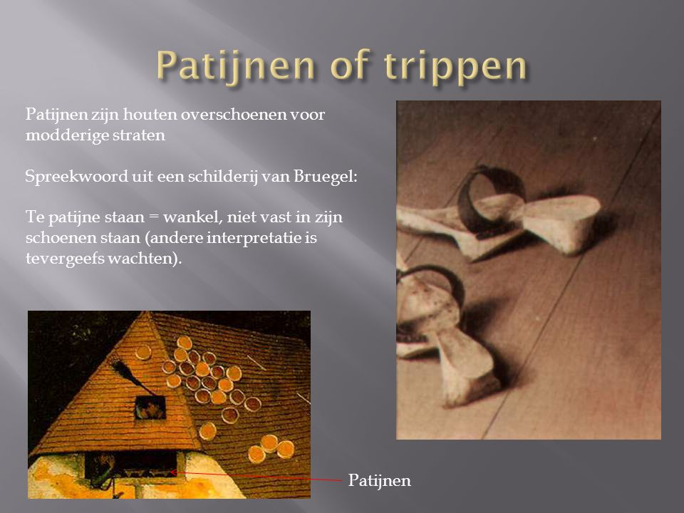 Patijnen zijn houten overschoenen voor modderige straten Spreekwoord uit een schilderij van Bruegel: Te patijne staan = wankel, niet vast in zijn schoenen staan (andere interpretatie is tevergeefs wachten).