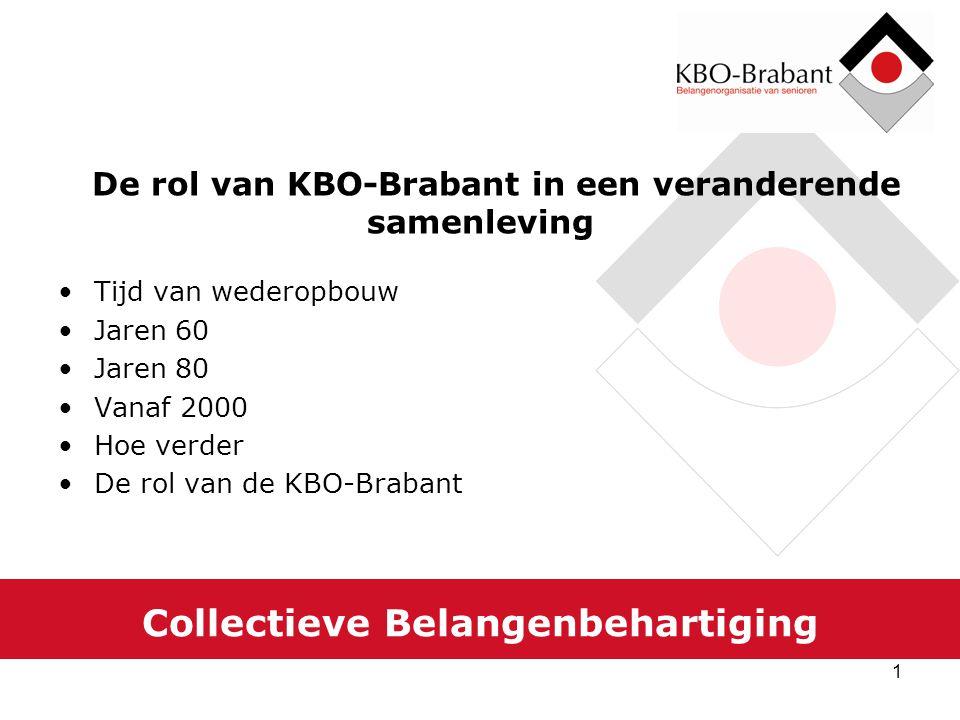 1 Collectieve Belangenbehartiging De rol van KBO-Brabant in een veranderende samenleving Tijd van wederopbouw Jaren 60 Jaren 80 Vanaf 2000 Hoe verder