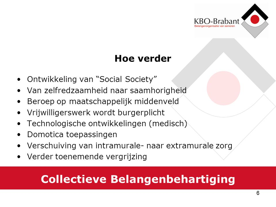 7 Collectieve Belangenbehartiging KBO-Brabant beleidsplan 2011-2015 Accentverschuiving van sociaal maatschappelijke activiteiten naar belangenbehartiging Behartiging van materiële als immateriële individuele belangen Behartiging van materiële als immateriële collectieve belangen van ouderen in het algemeen en van KBO leden in het bijzonder