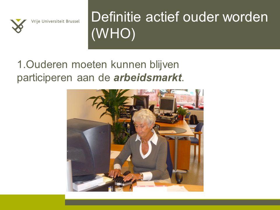 Definitie actief ouder worden (WHO) 1.Ouderen moeten kunnen blijven participeren aan de arbeidsmarkt.