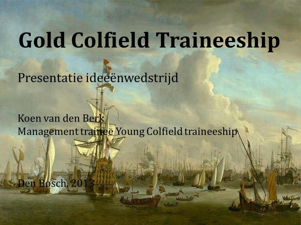 Gold Colfield Traineeship Presentatie ideeënwedstrijd Koen van den Berk Management trainee Young Colfield traineeship Den Bosch, 2013