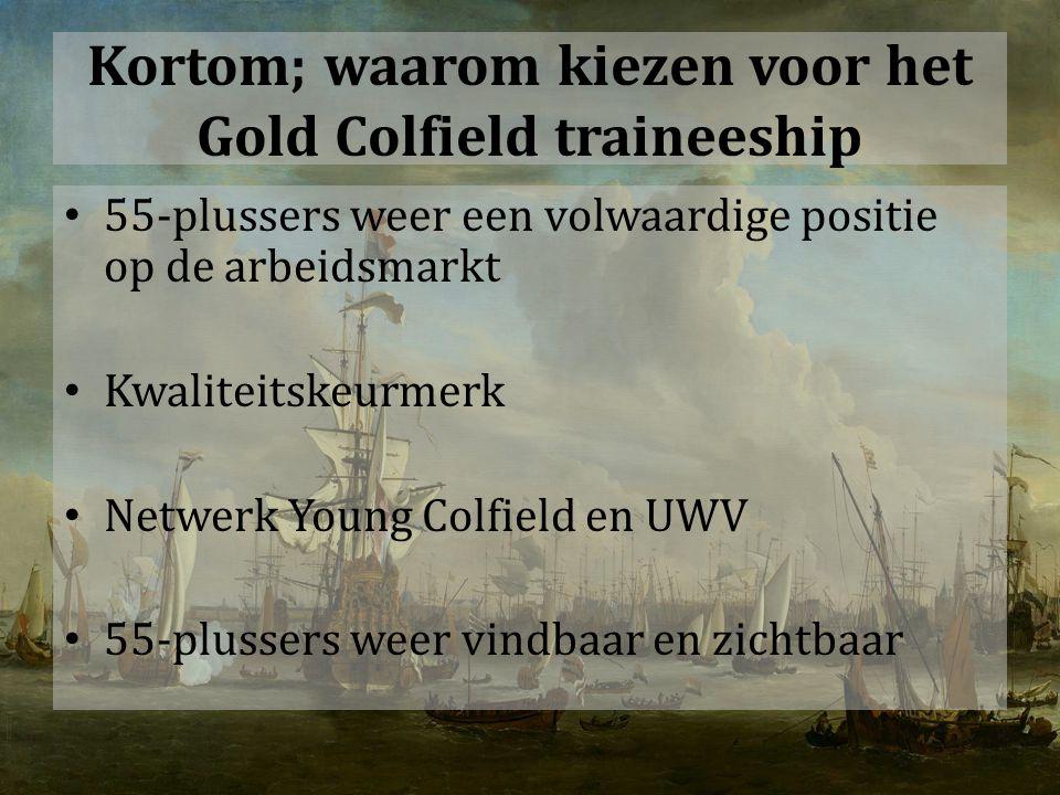 Kortom; waarom kiezen voor het Gold Colfield traineeship 55-plussers weer een volwaardige positie op de arbeidsmarkt Kwaliteitskeurmerk Netwerk Young Colfield en UWV 55-plussers weer vindbaar en zichtbaar
