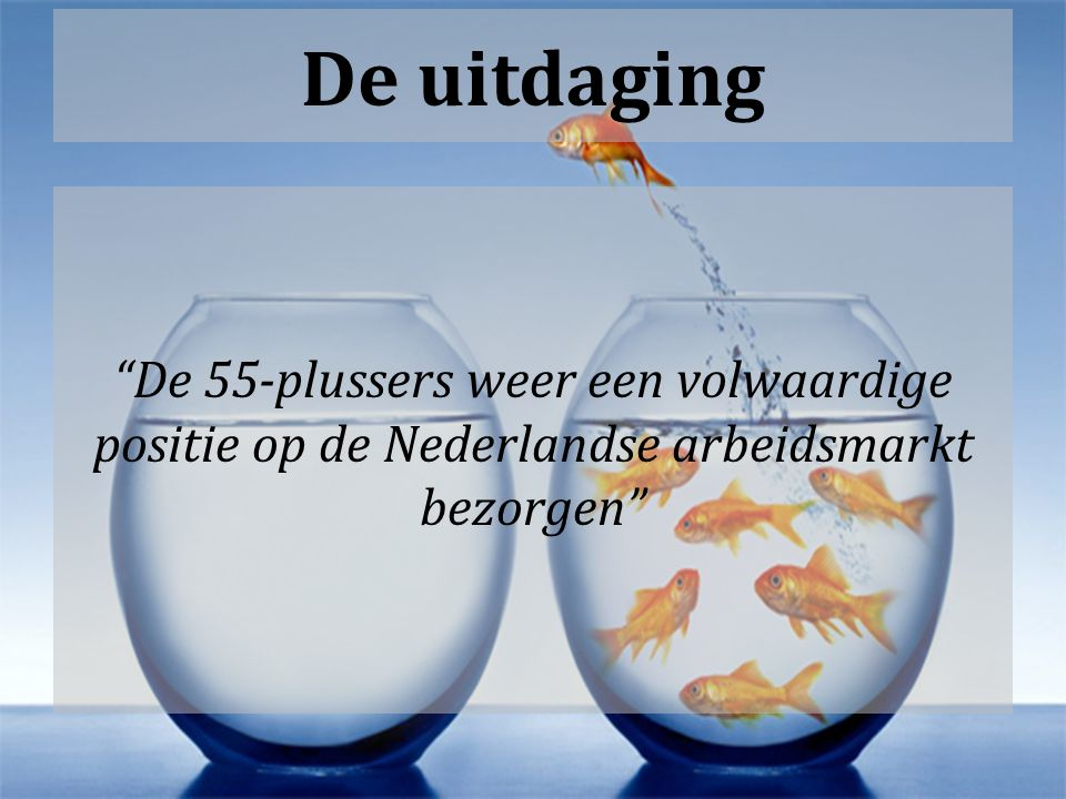 De uitdaging De 55-plussers weer een volwaardige positie op de Nederlandse arbeidsmarkt bezorgen