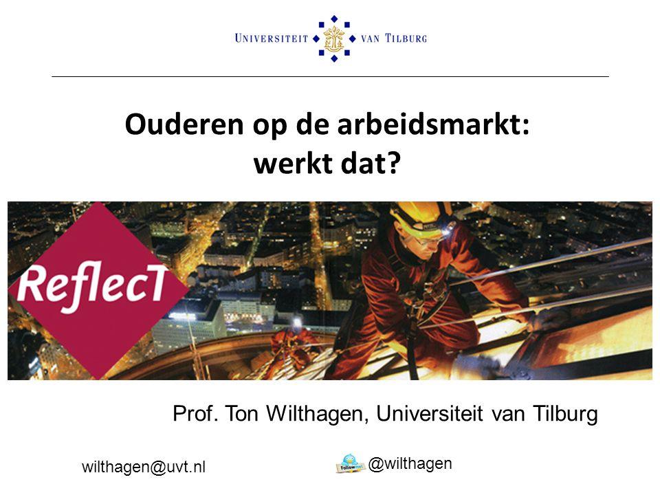 Ouderen op de arbeidsmarkt: werkt dat? Prof. Ton Wilthagen, Universiteit van Tilburg @wilthagen wilthagen@uvt.nl