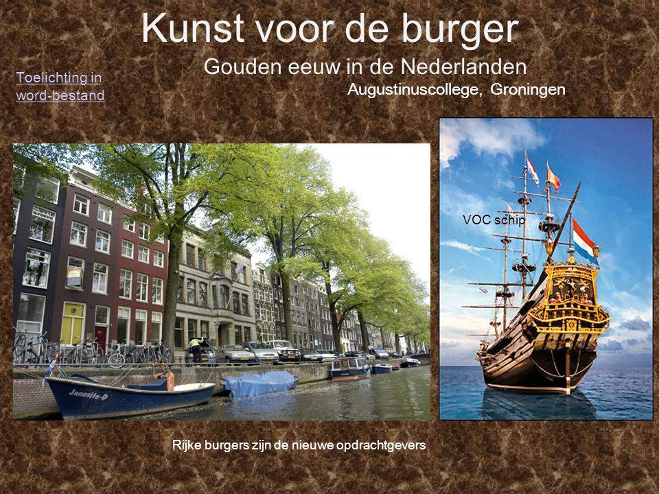 Kunst voor de burger Gouden eeuw in de Nederlanden Augustinuscollege, Groningen VOC schip Rijke burgers zijn de nieuwe opdrachtgevers Toelichting in w
