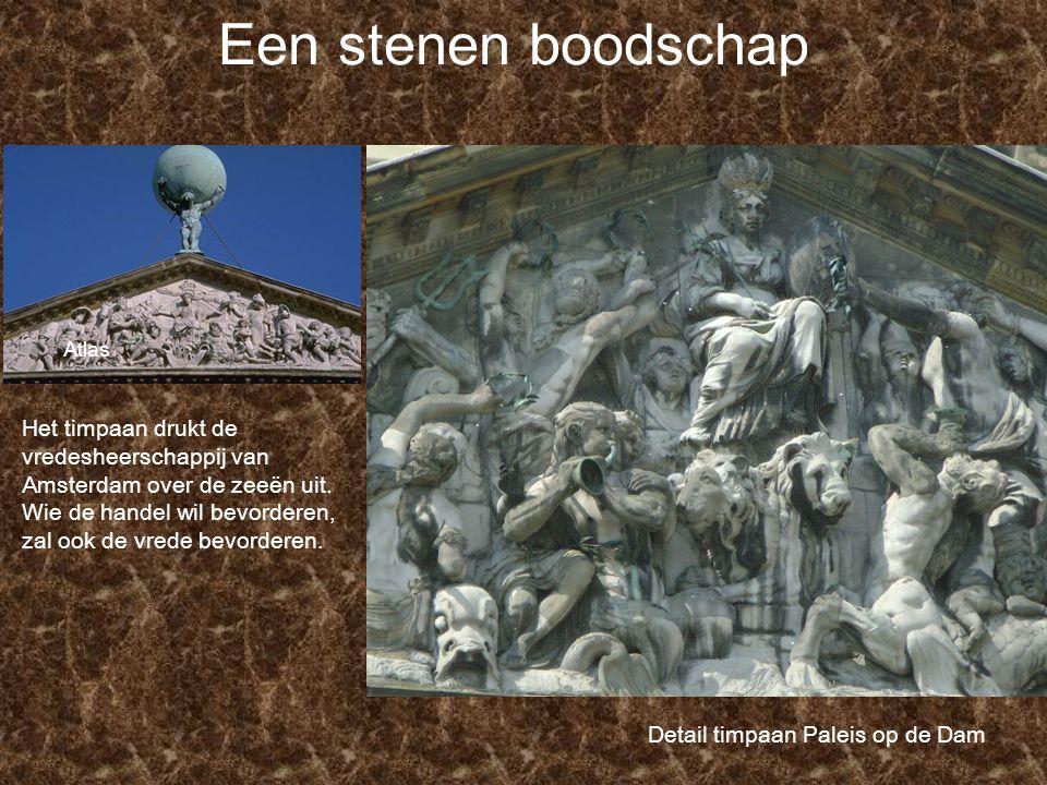 Een stenen boodschap Atlas Detail timpaan Paleis op de Dam Het timpaan drukt de vredesheerschappij van Amsterdam over de zeeën uit. Wie de handel wil