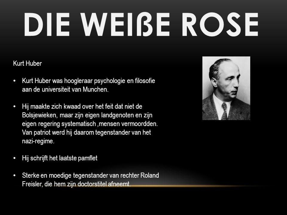 DIE WEIßE ROSE Kurt Huber Kurt Huber was hoogleraar psychologie en filosofie aan de universiteit van Munchen. Hij maakte zich kwaad over het feit dat