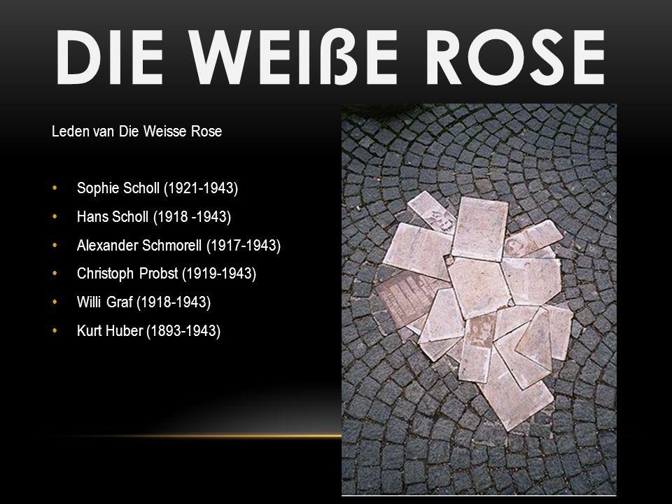 DIE WEIßE ROSE Leden van Die Weisse Rose Sophie Scholl (1921-1943) Hans Scholl (1918 -1943) Alexander Schmorell (1917-1943) Christoph Probst (1919-194