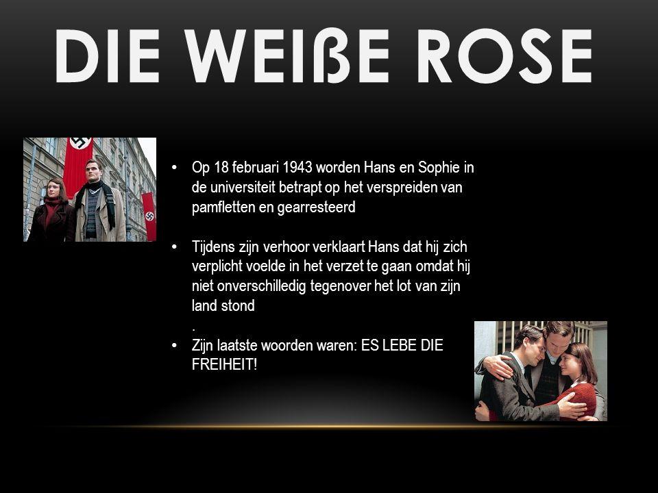 DIE WEIßE ROSE Op 18 februari 1943 worden Hans en Sophie in de universiteit betrapt op het verspreiden van pamfletten en gearresteerd Tijdens zijn ver