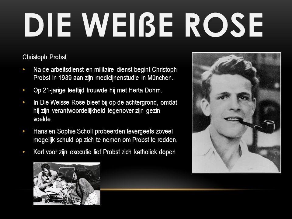 DIE WEIßE ROSE Christoph Probst Na de arbeitsdienst en militaire dienst begint Christoph Probst in 1939 aan zijn medicijnenstudie in München. Op 21-ja