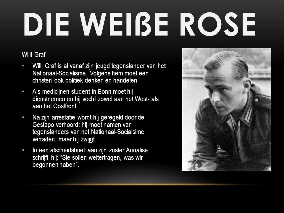 DIE WEIßE ROSE Willi Graf Willi Graf is al vanaf zijn jeugd tegenstander van het Nationaal-Socialisme. Volgens hem moet een christen ook politiek denk