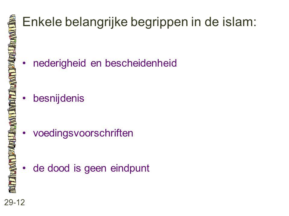 Enkele belangrijke begrippen in de islam: 29-12 nederigheid en bescheidenheid besnijdenis voedingsvoorschriften de dood is geen eindpunt