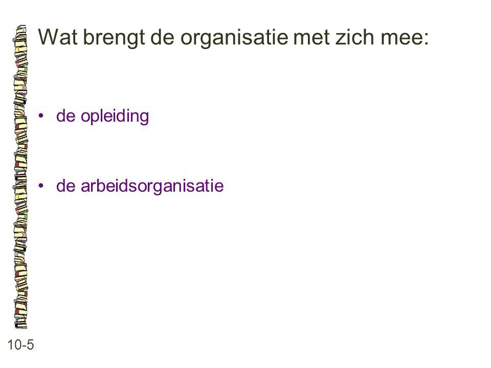 Wat brengt de organisatie met zich mee: 10-5 de opleiding de arbeidsorganisatie