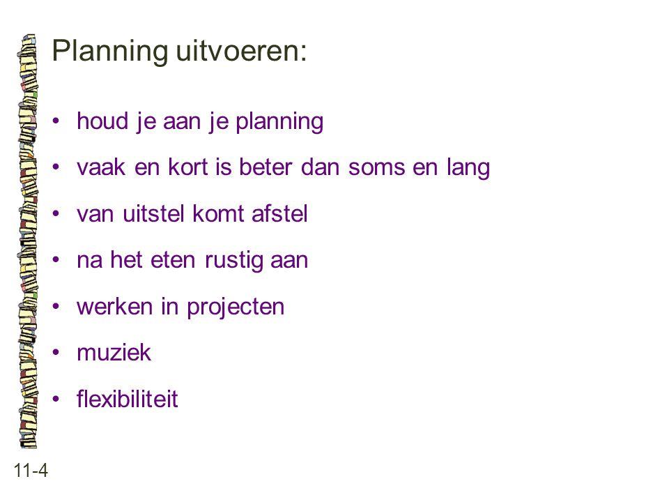Planning uitvoeren: 11-4 houd je aan je planning vaak en kort is beter dan soms en lang van uitstel komt afstel na het eten rustig aan werken in proje