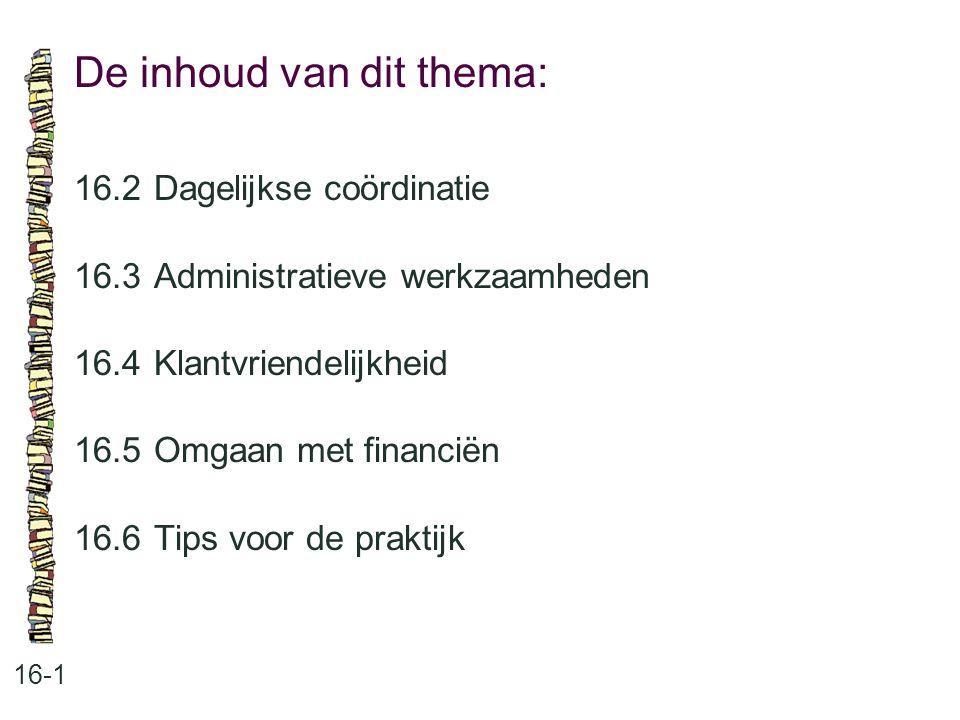De inhoud van dit thema: 16-1 16.2Dagelijkse coördinatie 16.3Administratieve werkzaamheden 16.4Klantvriendelijkheid 16.5Omgaan met financiën 16.6Tips