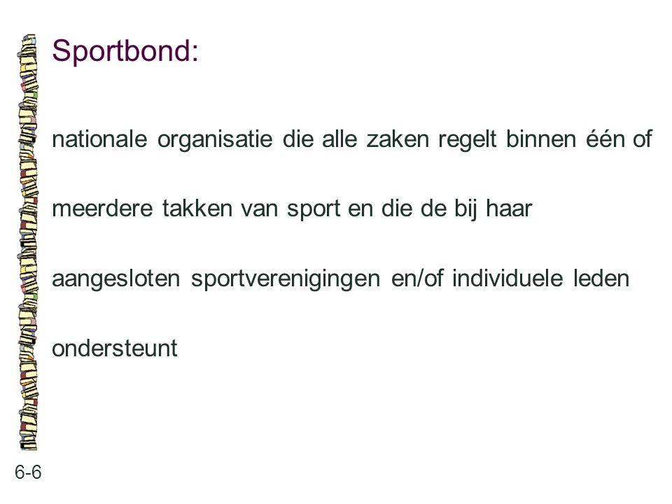 Sportbond: 6-6 nationale organisatie die alle zaken regelt binnen één of meerdere takken van sport en die de bij haar aangesloten sportverenigingen en