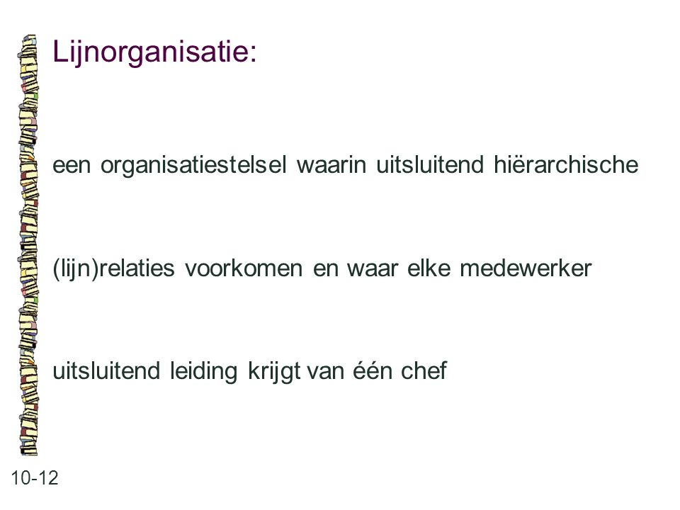 Lijnorganisatie: 10-12 een organisatiestelsel waarin uitsluitend hiërarchische (lijn)relaties voorkomen en waar elke medewerker uitsluitend leiding kr