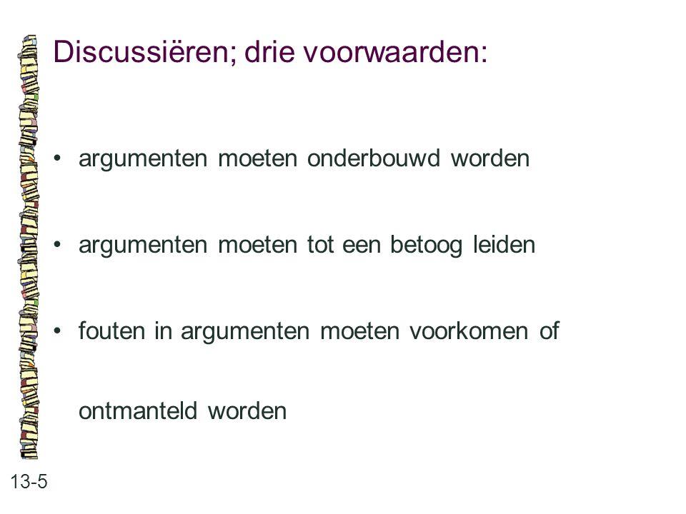 Discussiëren; drie voorwaarden: 13-5 argumenten moeten onderbouwd worden argumenten moeten tot een betoog leiden fouten in argumenten moeten voorkomen
