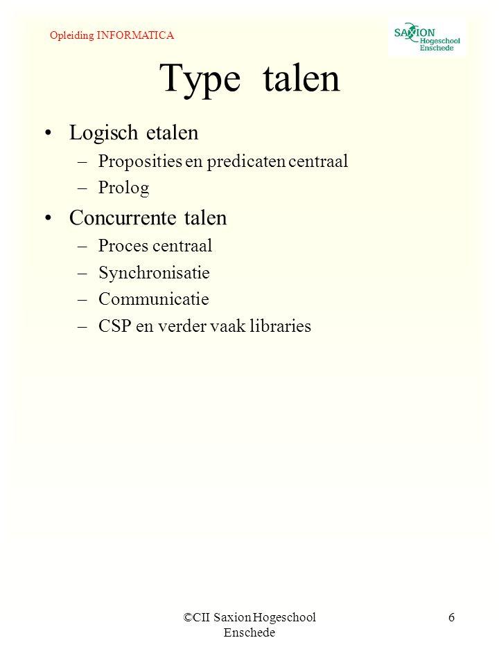 Opleiding INFORMATICA ©CII Saxion Hogeschool Enschede 6 Type talen Logisch etalen –Proposities en predicaten centraal –Prolog Concurrente talen –Proces centraal –Synchronisatie –Communicatie –CSP en verder vaak libraries