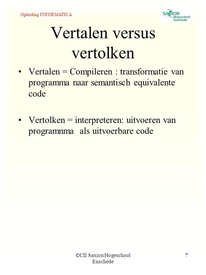 Opleiding INFORMATICA ©CII Saxion Hogeschool Enschede 7 Vertalen versus vertolken Vertalen = Compileren : transformatie van programma naar semantisch equivalente code Vertolken = interpreteren: uitvoeren van programnma als uitvoerbare code